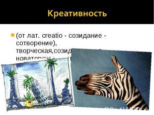 Креативность (от лат. creatio - созидание - сотворение), творческая,созидательна