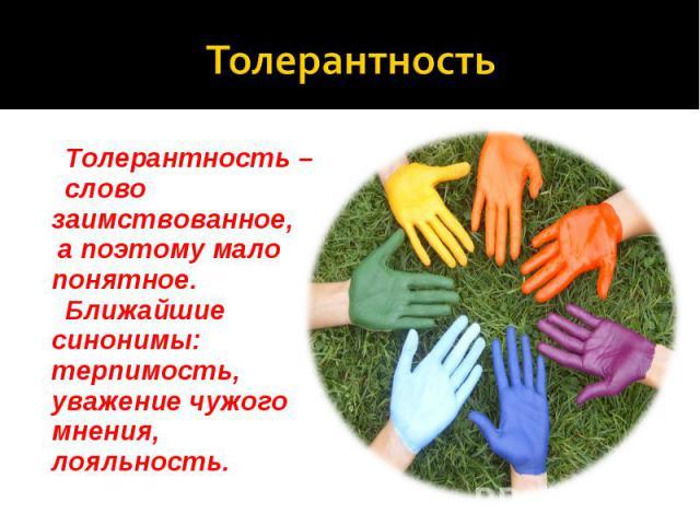 Толерантность Толерантность – слово заимствованное, а поэтому мало понятное. Ближайшие синонимы: терпимость, уважение чужого мнения, лояльность.
