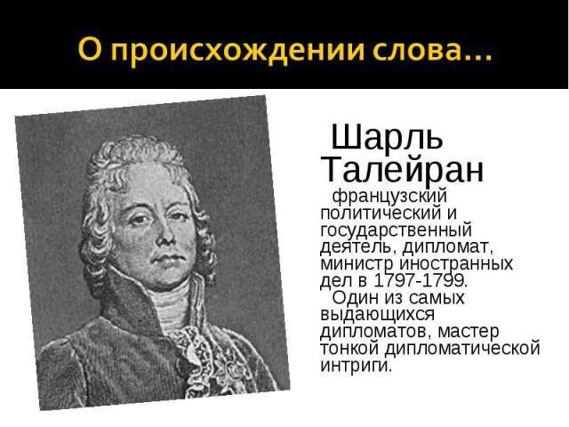 О происхождении слова… Шарль Талейран французский политический и государственный деятель, дипломат, министр иностранных дел в 1797-1799. Один из самых выдающихся дипломатов, мастер тонкой дипломатической интриги.