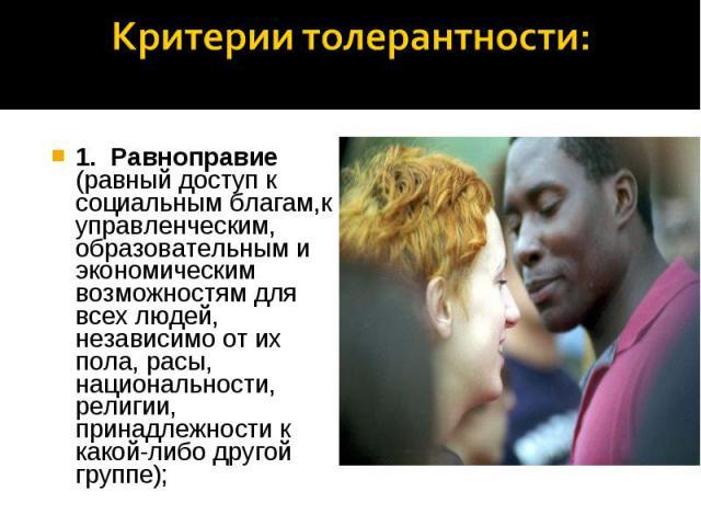 Критерии толерантности: 1. Равноправие (равный доступ к социальным благам,к управленческим, образовательным и экономическим возможностям для всех людей, независимо от их пола, расы, национальности, религии, принадлежности к какой-либо другой группе);