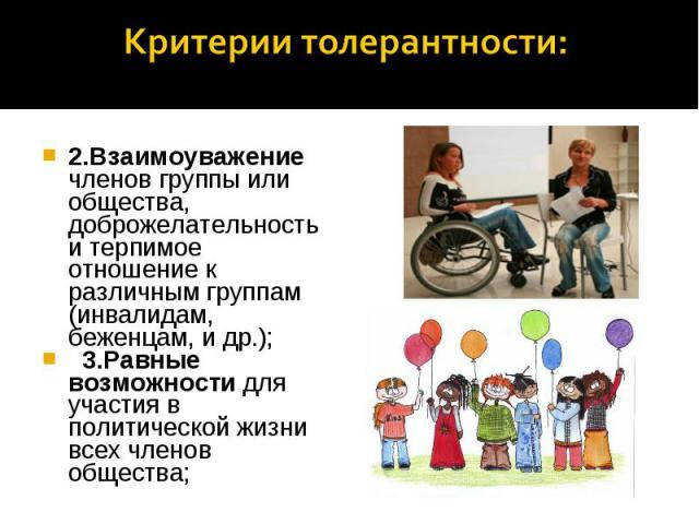 Критерии толерантности: 2.Взаимоуважение членов группы или общества, доброжелательность и терпимое отношение к различным группам (инвалидам, беженцам, и др.); 3.Равные возможности для участия в политической жизни всех членов общества;