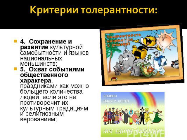 Критерии толерантности: 4. Сохранение и развитие культурной самобытности и языков национальных меньшинств; 5. Охват событиями общественного характера, праздниками как можно большего количества людей, если это не противоречит их культурным традиция…
