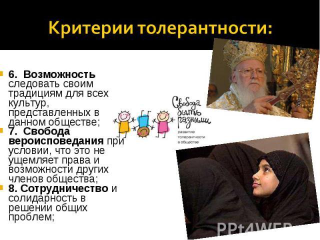 Критерии толерантности:6. Возможность следовать своим традициям для всех культур, представленных в данном обществе; 7. Свобода вероисповедания при условии, что это не ущемляет права и возможности других членов общества; 8. Сотрудничество и солидар…