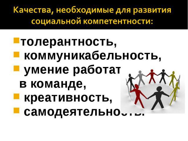 Качества, необходимые для развития социальной компетентности: толерантность, коммуникабельность, умение работать вкоманде, креативность, самодеятельность.