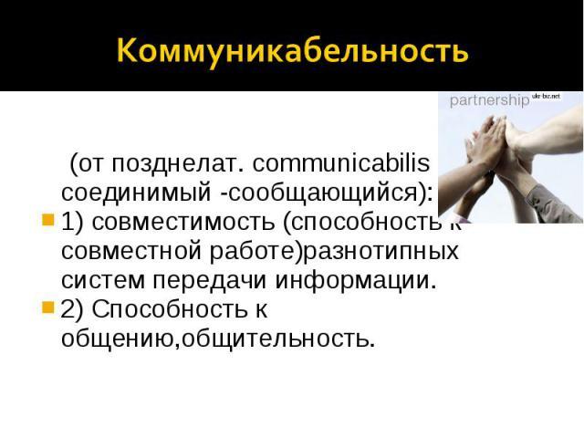 Коммуникабельность (от позднелат. communicabilis - соединимый -сообщающийся): 1) совместимость (способность к совместной работе)разнотипных систем передачи информации. 2) Способность к общению,общительность.