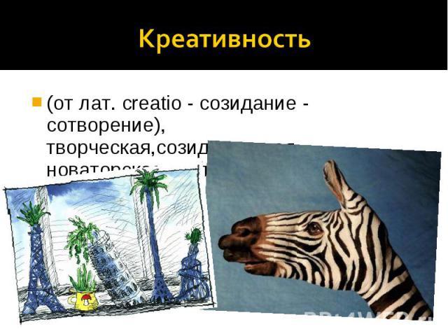 Креативность (от лат. creatio - созидание - сотворение), творческая,созидательная, новаторская деятельность.