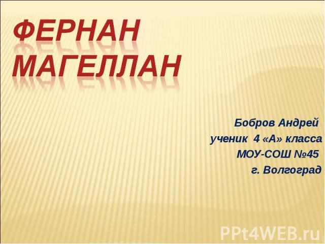 Фернан Магеллан Бобров Андрей ученик 4 «А» класса МОУ-СОШ №45 г. Волгоград