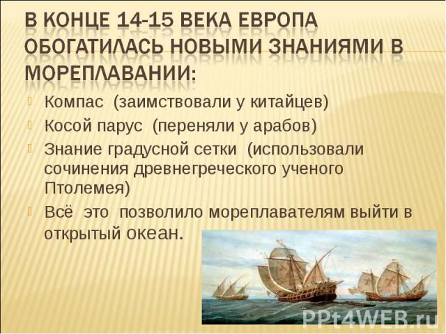 В конце 14-15 века Европа обогатилась новыми знаниями в мореплавании:Компас (заимствовали у китайцев) Косой парус (переняли у арабов) Знание градусной сетки (использовали сочинения древнегреческого ученого Птолемея) Всё это позволило мореплавателям …