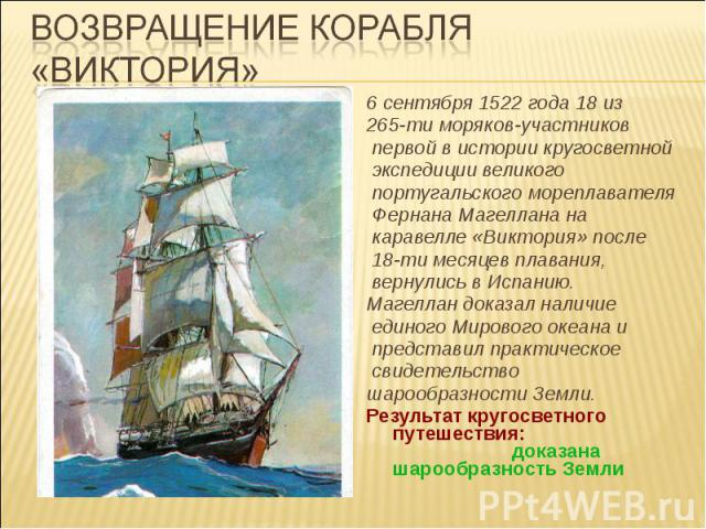 Возвращение корабля «Виктория» 6 сентября 1522 года 18 из 265-ти моряков-участников первой в истории кругосветной экспедиции великого португальского мореплавателя Фернана Магеллана на каравелле «Виктория» после 18-ти месяцев плавания, вернулись в Ис…