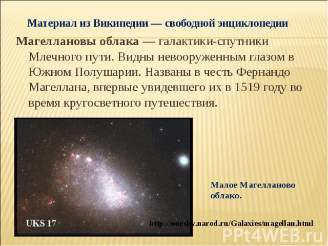 Материал из Википедии — свободной энциклопедии Магеллановы облака— галактики-спутники Млечного пути. Видны невооруженным глазом в Южном Полушарии. Названы в честь Фернандо Магеллана, впервые увидевшего их в 1519 году во время кругосветного путешест…