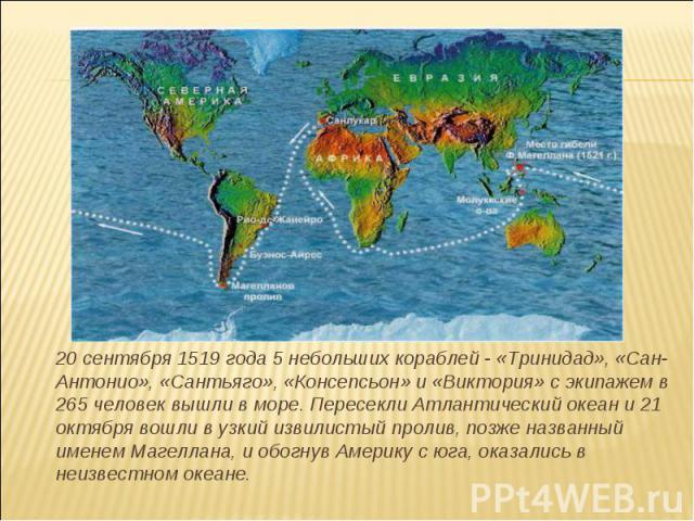 20 сентября 1519 года 5 небольших кораблей - «Тринидад», «Сан-Антонио», «Сантьяго», «Консепсьон» и «Виктория» с экипажем в 265 человек вышли в море. Пересекли Атлантический океан и 21 октября вошли в узкий извилистый пролив, позже названный именем М…