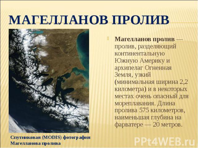 Магелланов проливМагелланов пролив — пролив, разделяющий континентальную Южную Америку и архипелаг Огненная Земля, узкий (минимальная ширина 2,2 километра) и в некоторых местах очень опасный для мореплавания. Длина пролива 575 километров, наименьшая…