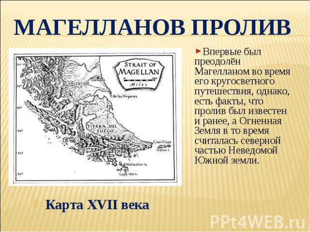 Магелланов пролив Впервые был преодолён Магелланом во время его кругосветного путешествия, однако, есть факты, что пролив был известен и ранее, а Огненная Земля в то время считалась северной частью Неведомой Южной земли.