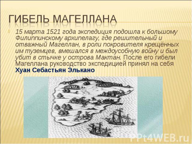 Гибель Магеллана15 марта 1521 года экспедиция подошла к большому Филиппинскому архипелагу, где решительный и отважный Магеллан, в роли покровителя крещённых им туземцев, вмешался в междоусобную войну и был убит в стычке у острова Мактан. После его г…
