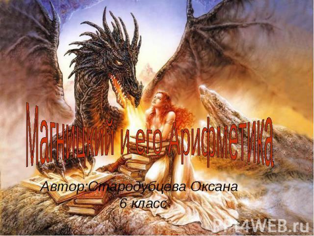 Магницкий и его Арифметика Автор:Стародубцева Оксана 6 класс