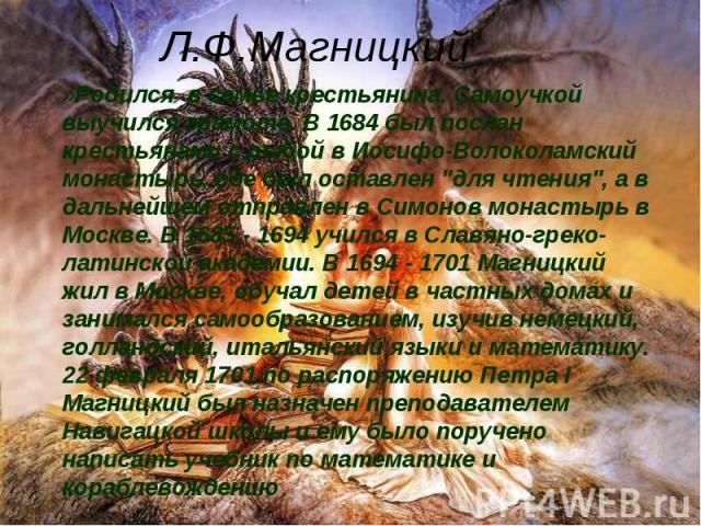 Л.Ф.МагницкийРодился в семье крестьянина. Самоучкой выучился грамоте. В 1684 был послан крестьянами с рыбой в Иосифо-Волоколамский монастырь, где был оставлен