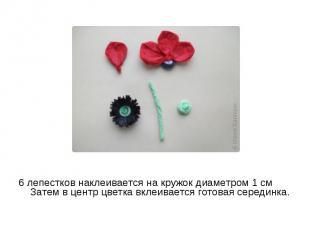 6 лепестков наклеивается на кружок диаметром 1 см Затем в центр цветка вклеивает