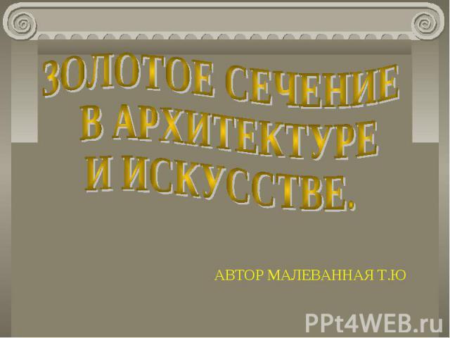 Золотое сечение в архитектуре и искусстве АВТОР МАЛЕВАННАЯ Т.Ю