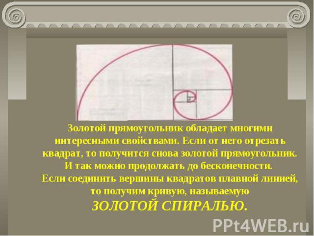 Золотой прямоугольник обладает многими интересными свойствами. Если от него отрезать квадрат, то получится снова золотой прямоугольник. И так можно продолжать до бесконечности. Если соединить вершины квадратов плавной линией, то получим кривую, назы…