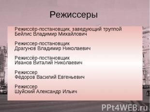Режиссеры Режиссёр-постановщик, заведующий труппой Бейлис Владимир Михайлович Ре
