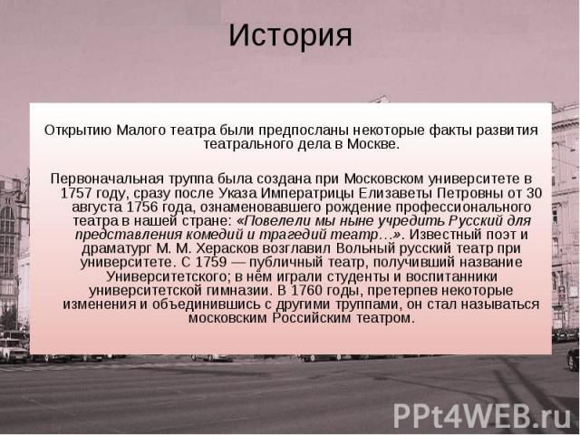 История Открытию Малого театра были предпосланы некоторые факты развития театрального дела в Москве. Первоначальная труппа была создана при Московском университете в 1757 году, сразу после Указа Императрицы Елизаветы Петровны от 30 августа 1756 года…
