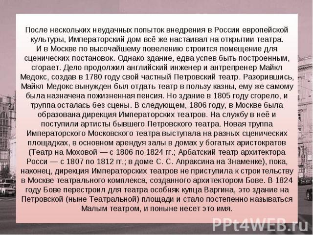 После нескольких неудачных попыток внедрения в России европейской культуры, Императорский дом всё же настаивал на открытии театра. И в Москве по высочайшему повелению строится помещение для сценических постановок. Однако здание, едва успев быть пост…