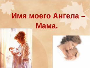 Имя моего Ангела – Мама
