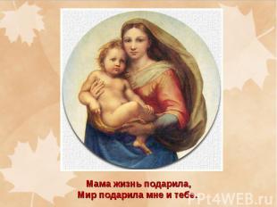 Мама жизнь подарила, Мир подарила мне и тебе.