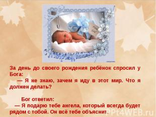 За день до своего рождения ребёнок спросил у Бога: — Я не знаю, зачем я иду в эт