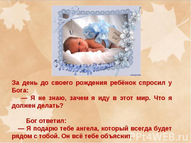 За день до своего рождения ребёнок спросил у Бога: — Я не знаю, зачем я иду в этот мир. Что я должен делать? Бог ответил: — Я подарю тебе ангела, который всегда будет рядом с тобой. Он всё тебе объяснит.