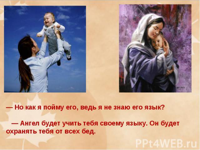 — Но как я пойму его, ведь я не знаю его язык? — Ангел будет учить тебя своему языку. Он будет охранять тебя от всех бед.