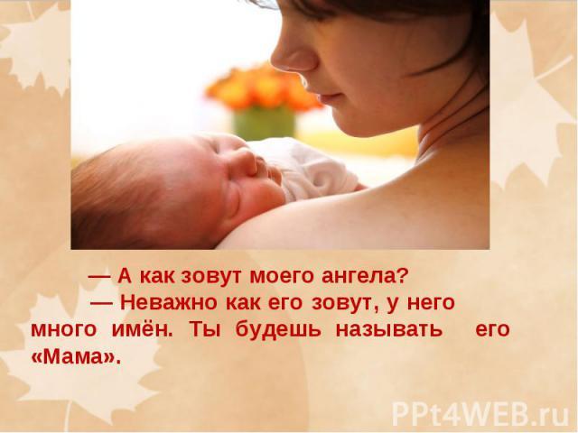 — А как зовут моего ангела? — Неважно как его зовут, у него много имён. Ты будешь называть его «Мама».