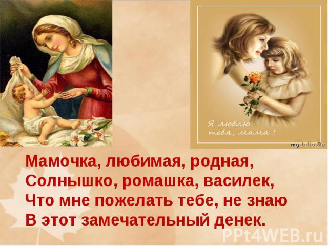 Мамочка, любимая, родная, Солнышко, ромашка, василек, Что мне пожелать тебе, не знаю В этот замечательный денек.