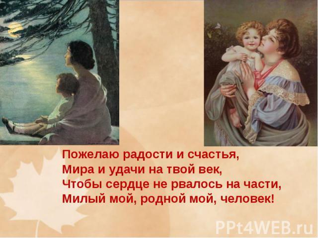 Пожелаю радости и счастья, Мира и удачи на твой век, Чтобы сердце не рвалось на части, Милый мой, родной мой, человек!