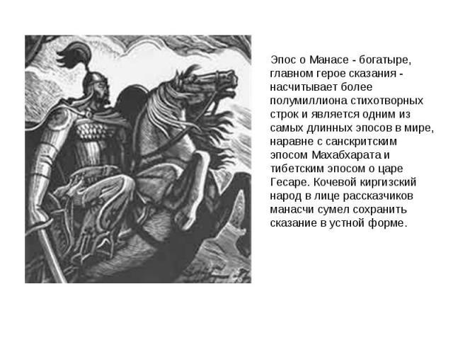 Эпос о Манасе - богатыре, главном герое сказания - насчитывает более полумиллиона стихотворных строк и является одним из самых длинных эпосов в мире, наравне с санскритским эпосом Махабхарата и тибетским эпосом о царе Гесаре. Кочевой киргизский наро…