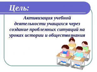 Цель: Активизация учебной деятельности учащихся через создание проблемных ситуац