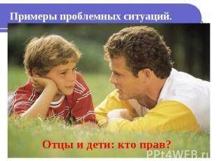 Примеры проблемных ситуаций. Отцы и дети: кто прав?