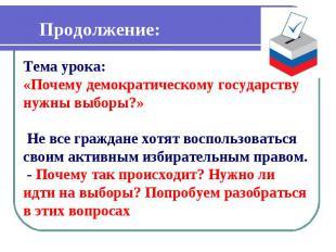 Продолжение: Тема урока: «Почему демократическому государству нужны выборы?» Не