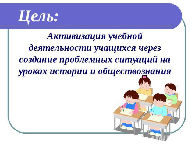 Цель: Активизация учебной деятельности учащихся через создание проблемных ситуаций на уроках истории и обществознания