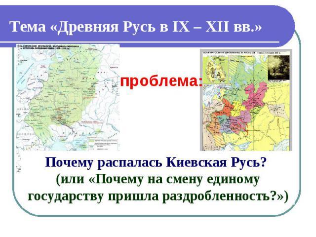 Тема «Древняя Русь в IX – XII вв.» Почему распалась Киевская Русь? (или «Почему на смену единому государству пришла раздробленность?»)