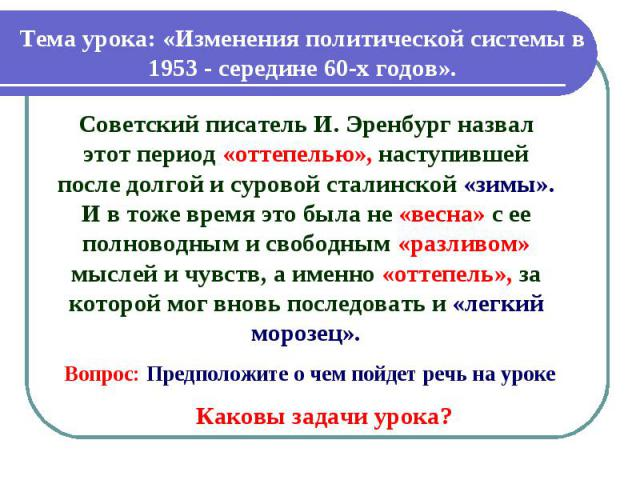 Тема урока: «Изменения политической системы в 1953 - середине 60-х годов». Советский писатель И. Эренбург назвал этот период «оттепелью», наступившей после долгой и суровой сталинской «зимы». И в тоже время это была не «весна» с ее полноводным и сво…
