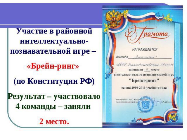 Участие в районной интеллектуально-познавательной игре – «Брейн-ринг» (по Конституции РФ) Результат – участвовало 4 команды – заняли 2 место.