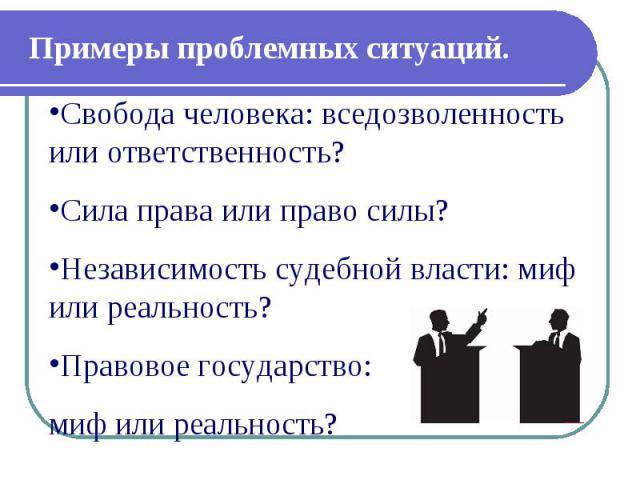 Примеры проблемных ситуаций. Свобода человека: вседозволенность или ответственность? Сила права или право силы? Независимость судебной власти: миф или реальность? Правовое государство: миф или реальность?