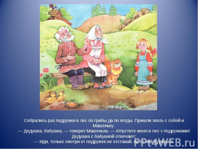 Собрались раз подружки в лес по грибы да по ягоды. Пришли звать с собой и Машеньку. — Дедушка, бабушка, — говорит Машенька, — отпустите меня в лес с подружками! Дедушка с бабушкой отвечают: — Иди, только смотри от подружек не отставай, не то заблудишься.