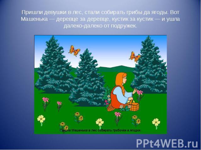 Пришли девушки в лес, стали собирать грибы да ягоды. Вот Машенька — деревце за деревце, кустик за кустик — и ушла далеко-далеко от подружек.
