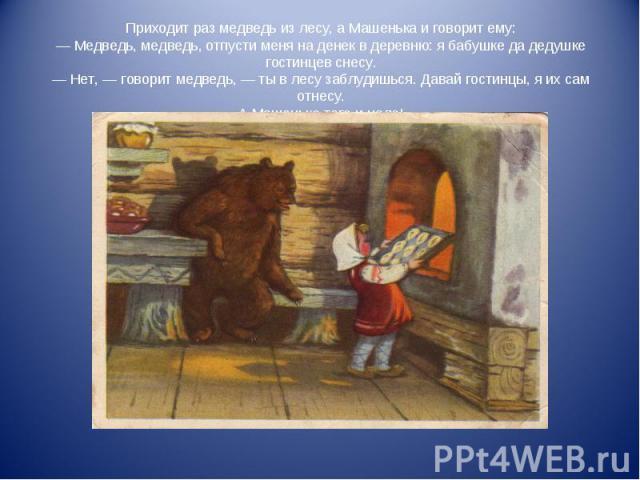 Приходит раз медведь из лесу, а Машенька и говорит ему: — Медведь, медведь, отпусти меня на денек в деревню: я бабушке да дедушке гостинцев снесу. — Нет, — говорит медведь, — ты в лесу заблудишься. Давай гостинцы, я их сам отнесу. А Машеньке того и …