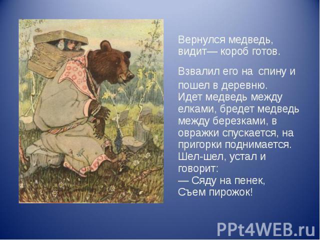 Вернулся медведь, видит— короб готов. Взвалил его на спину и пошел в деревню. Идет медведь между елками, бредет медведь между березками, в овражки спускается, на пригорки поднимается. Шел-шел, устал и говорит: — Сяду на пенек, Съем пирожок!