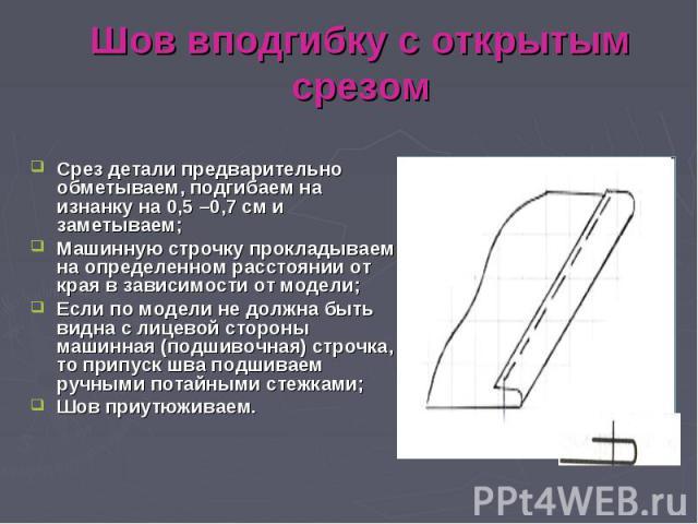 Шов вподгибку с открытым срезомСрез детали предварительно обметываем, подгибаем на изнанку на 0,5 –0,7 см и заметываем; Машинную строчку прокладываем на определенном расстоянии от края в зависимости от модели; Если по модели не должна быть видна с л…