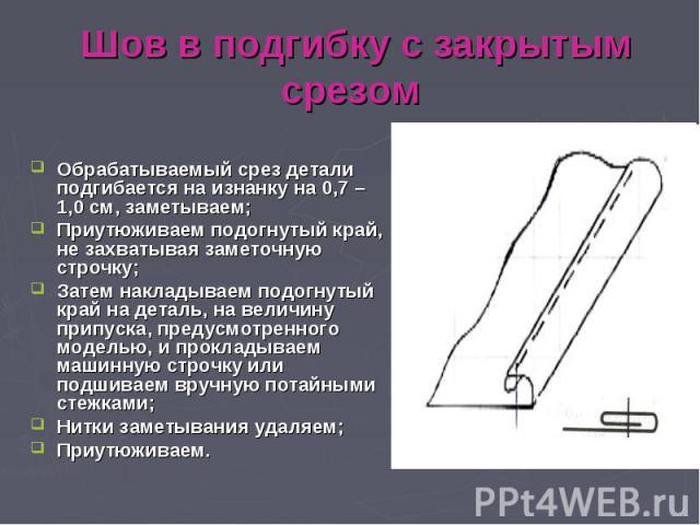 Шов в подгибку с закрытым срезом Обрабатываемый срез детали подгибается на изнанку на 0,7 – 1,0 см, заметываем; Приутюживаем подогнутый край, не захватывая заметочную строчку; Затем накладываем подогнутый край на деталь, на величину припуска, предус…