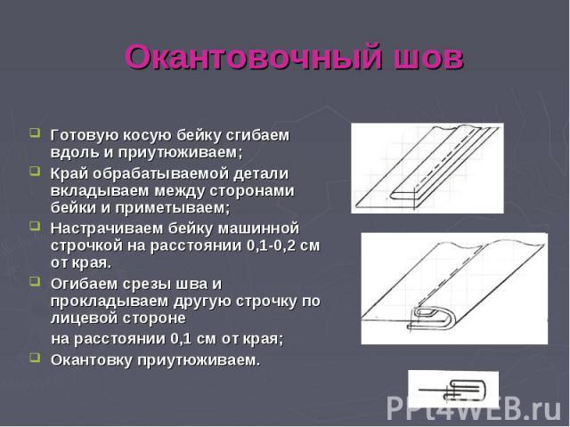 Окантовочный шов Готовую косую бейку сгибаем вдоль и приутюживаем; Край обрабатываемой детали вкладываем между сторонами бейки и приметываем; Настрачиваем бейку машинной строчкой на расстоянии 0,1-0,2 см от края. Огибаем срезы шва и прокладываем дру…